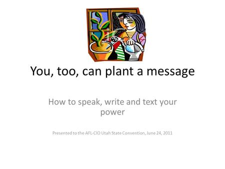 You, too, can plant a message How to speak, write and text your power Presented to the AFL-CIO Utah State Convention, June 24, 2011.