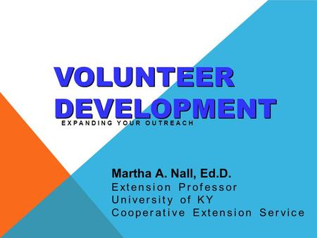 VOLUNTEER DEVELOPMENT EXPANDING YOUR OUTREACH Martha A. Nall, Ed.D. Extension Professor University of KY Cooperative Extension Service.