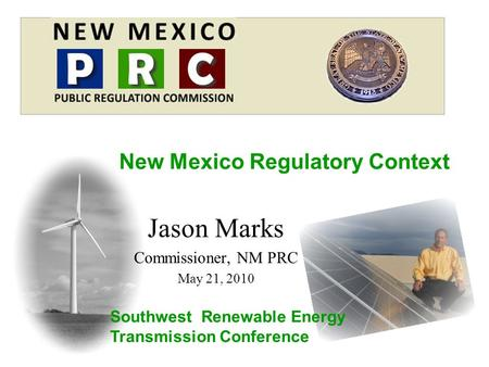 Jason Marks Commissioner, NM PRC May 21, 2010 New Mexico Regulatory Context Southwest Renewable Energy Transmission Conference.