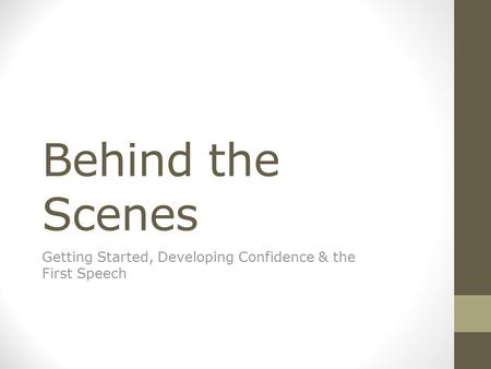 Behind the Scenes Getting Started, Developing Confidence & the First Speech.