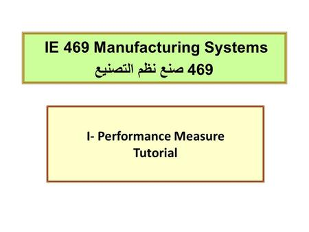 IE 469 Manufacturing Systems 469 صنع نظم التصنيع I- Performance Measure Tutorial.