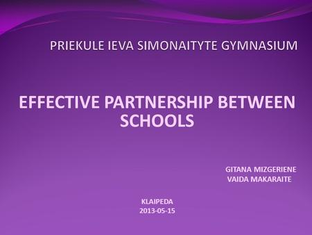 EFFECTIVE PARTNERSHIP BETWEEN SCHOOLS GITANA MIZGERIENE VAIDA MAKARAITE KLAIPEDA 2013-05-15.