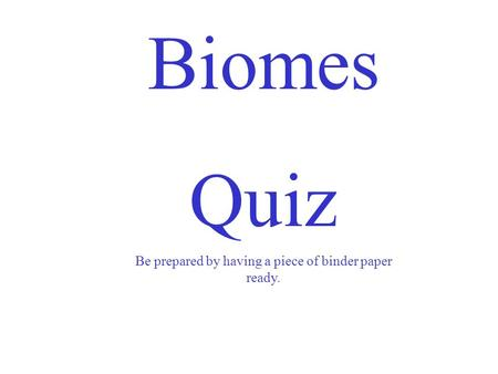 Biomes Quiz Be prepared by having a piece of binder paper ready.