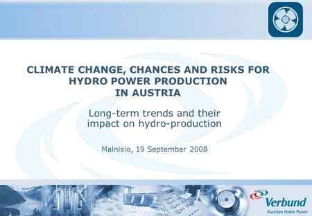 CLIMATE CHANGE, CHANCES AND RISKS FOR HYDRO POWER PRODUCTION IN AUSTRIA Long-term trends and their impact on hydro-production Malnisio, 19 September 2008.