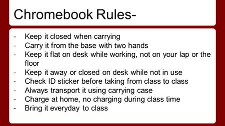 Chromebook Rules- -Keep it closed when carrying -Carry it from the base with two hands -Keep it flat on desk while working, not on your lap or the floor.