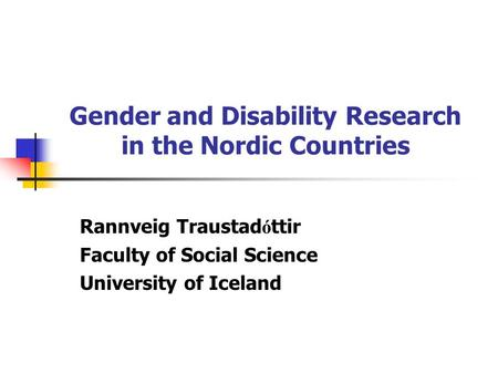 Gender and Disability Research in the Nordic Countries Rannveig Traustad ó ttir Faculty of Social Science University of Iceland.