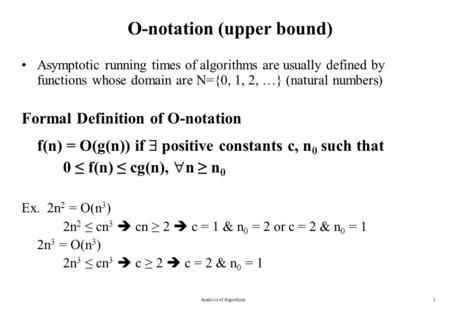 Analysis of Algorithms1 O-notation (upper bound) Asymptotic running times of algorithms are usually defined by functions whose domain are N={0, 1, 2, …}