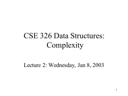 1 CSE 326 Data Structures: Complexity Lecture 2: Wednesday, Jan 8, 2003.