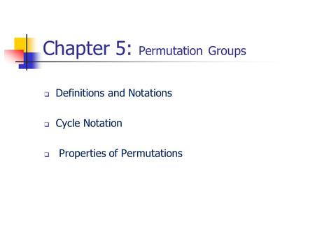Chapter 5: Permutation Groups  Definitions and Notations  Cycle Notation  Properties of Permutations.