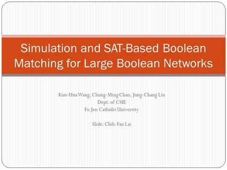 Kuo-Hua Wang, Chung-Ming Chan, Jung-Chang Liu Dept. of CSIE Fu Jen Catholic University Slide: Chih-Fan Lai Simulation and SAT-Based Boolean Matching for.
