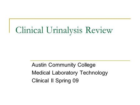 Clinical Urinalysis Review Austin Community College Medical Laboratory Technology Clinical II Spring 09.