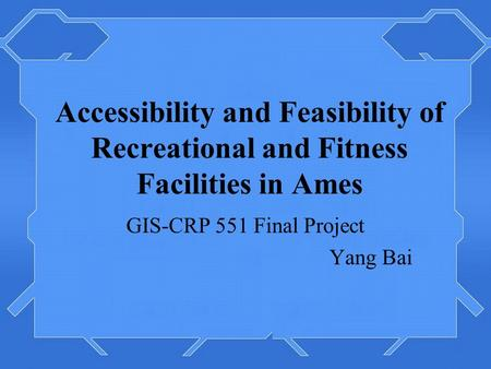 Accessibility and Feasibility of Recreational and Fitness Facilities in Ames GIS-CRP 551 Final Project Yang Bai.