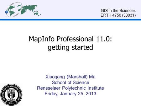 MapInfo Professional 11.0: getting started Xiaogang (Marshall) Ma School of Science Rensselaer Polytechnic Institute Friday, January 25, 2013 GIS in the.