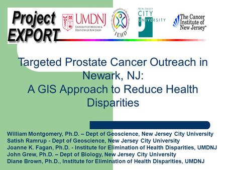 Targeted Prostate Cancer Outreach in Newark, NJ: A GIS Approach to Reduce Health Disparities William Montgomery, Ph.D. – Dept of Geoscience, New Jersey.