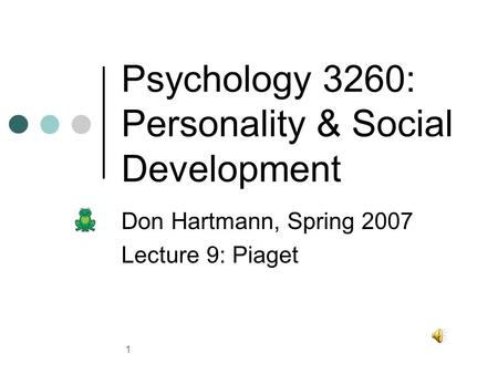 1 Psychology 3260: Personality & Social Development Don Hartmann, Spring 2007 Lecture 9: Piaget.