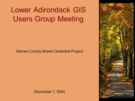 Lower Adirondack GIS Users Group Meeting Warren County Street Centerline Project December 1, 2004.