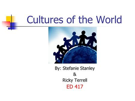 Cultures of the World By: Stefanie Stanley & Ricky Terrell ED 417.