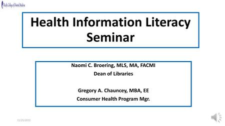 11/25/2015 Health Information Literacy Seminar Naomi C. Broering, MLS, MA, FACMI Dean of Libraries Gregory A. Chauncey, MBA, EE Consumer Health Program.
