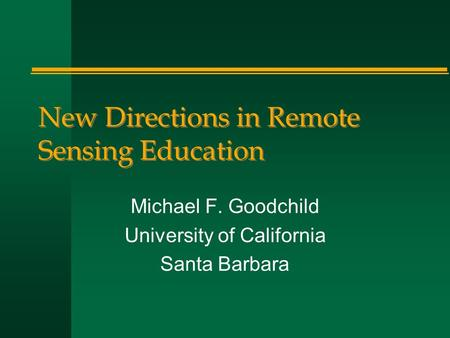 New Directions in Remote Sensing Education Michael F. Goodchild University of California Santa Barbara.