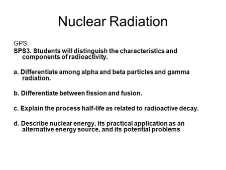 Nuclear Radiation GPS: SPS3. Students will distinguish the characteristics and components of radioactivity. a. Differentiate among alpha and beta particles.