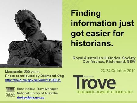 Rose Holley: Trove Manager National Library of Australia Royal Australian Historical Society Conference, Richmond, NSW 23-24 October.