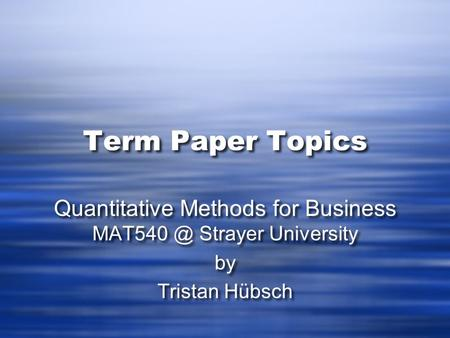 Term Paper Topics Quantitative Methods for Business Strayer University by Tristan Hübsch Quantitative Methods for Business Strayer University.