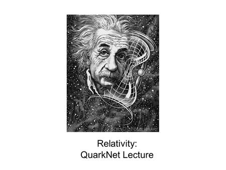Relativity: QuarkNet Lecture. What we know circa 1900: Light travels at a finite velocity. Ole Rømer - 1676 Galileo was among the first to try and measure.