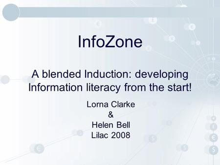 InfoZone A blended Induction: developing Information literacy from the start! Lorna Clarke & Helen Bell Lilac 2008.