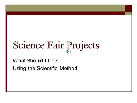 Science Fair Projects What Should I Do? Using the Scientific Method.