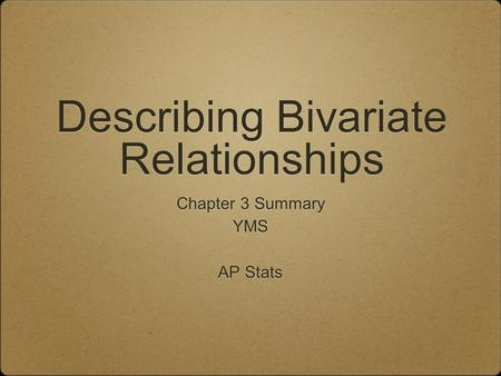 Describing Bivariate Relationships Chapter 3 Summary YMS AP Stats Chapter 3 Summary YMS AP Stats.