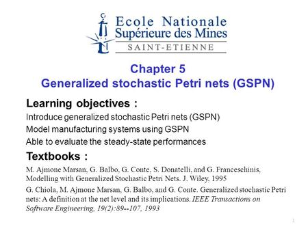 1 Chapter 5 Generalized stochastic Petri nets (GSPN) Learning objectives : Introduce generalized stochastic Petri nets (GSPN) Model manufacturing systems.