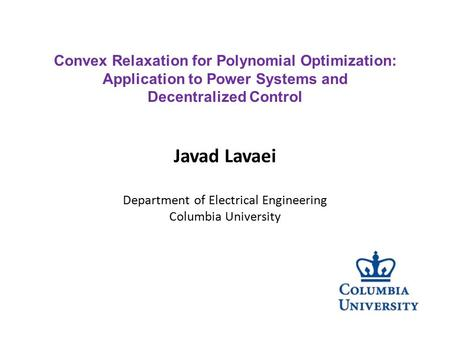 Javad Lavaei Department of Electrical Engineering Columbia University Convex Relaxation for Polynomial Optimization: Application to Power Systems and Decentralized.