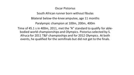 Oscar Pistorius South African runner born without fibulas Bilateral below-the-knee amputee, age 11 months Paralympic champion at 100m, 200m, 400m Time.