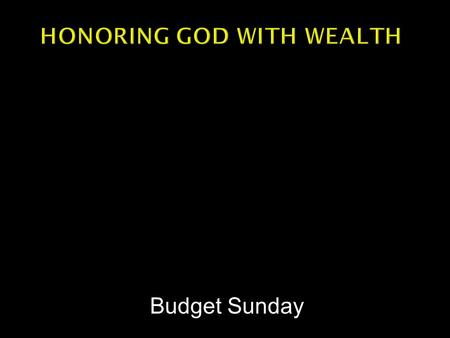 Budget Sunday.  One resolution per week  From Proverbs 3  This week we begin with the resolution to honor God with our wealth.