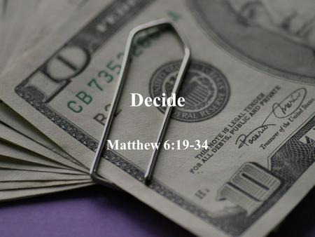 Decide Matthew 6:19-34. The Bible and Money > 200 verses in Bible on money. 500 on prayer. <500 on faith. Money is one key measure of discipleship.
