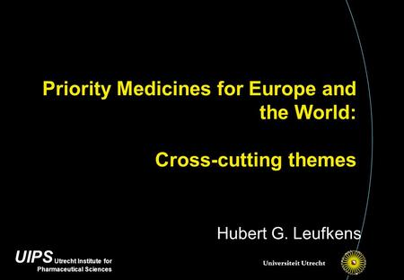 UIPS Utrecht Institute for Pharmaceutical Sciences Priority Medicines for Europe and the World: Cross-cutting themes Hubert G. Leufkens.
