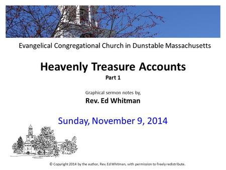 Heavenly Treasure Accounts Part 1 Graphical sermon notes by, Rev. Ed Whitman Sunday, November 9, 2014 Evangelical Congregational Church in Dunstable Massachusetts.