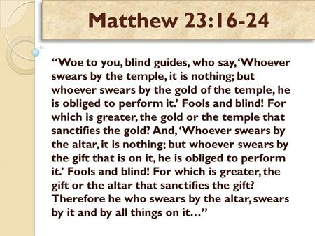 "Matthew 23:16-24 ""Woe to you, blind guides, who say, 'Whoever swears by the temple, it is nothing; but whoever swears by the gold of the temple, he is."