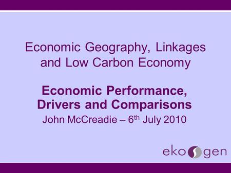 Economic Geography, Linkages and Low Carbon Economy Economic Performance, Drivers and Comparisons John McCreadie – 6 th July 2010.