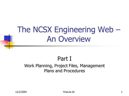12/2/2004Module 2A1 The NCSX Engineering Web – An Overview Part I Work Planning, Project Files, Management Plans and Procedures.