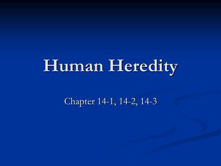 Human Heredity Chapter 14-1, 14-2, 14-3.