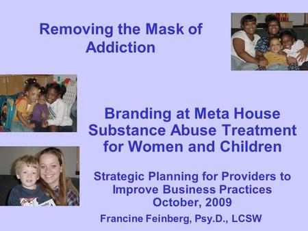 Removing the Mask of Addiction Branding at Meta House Substance Abuse Treatment for Women and Children Strategic Planning for Providers to Improve Business.