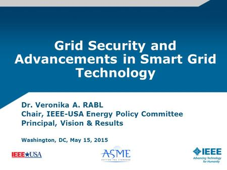 Grid Security and Advancements in Smart Grid Technology Dr. Veronika A. RABL Chair, IEEE-USA Energy Policy Committee Principal, Vision & Results Washington,