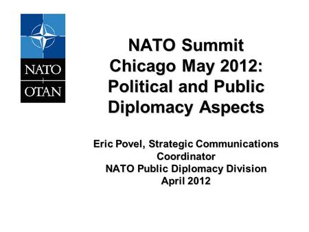 NATO Summit Chicago May 2012: Political and Public Diplomacy Aspects Eric Povel, Strategic Communications Coordinator NATO Public Diplomacy Division April.