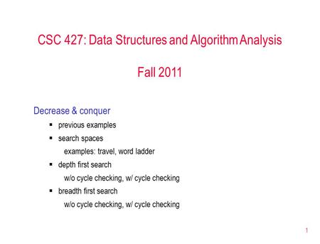 1 CSC 427: Data Structures and Algorithm Analysis Fall 2011 Decrease & conquer  previous examples  search spaces examples: travel, word ladder  depth.