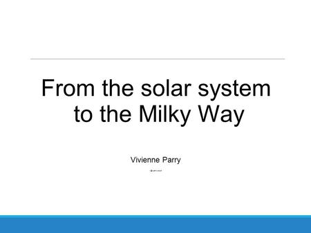 From the solar system to the Milky Way Vivienne Parry