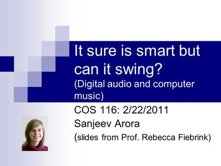 It sure is smart but can it swing? (Digital audio and computer music) COS 116: 2/22/2011 Sanjeev Arora ( slides from Prof. Rebecca Fiebrink)