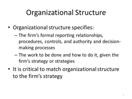 1 Organizational Structure Organizational structure specifies: – The firm's formal reporting relationships, procedures, controls, and authority and decision-