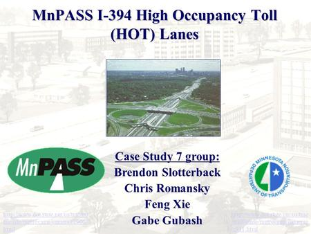 MnPASS I-394 High Occupancy Toll (HOT) Lanes Case Study 7 group: Brendon Slotterback Chris Romansky Feng Xie Gabe Gubash