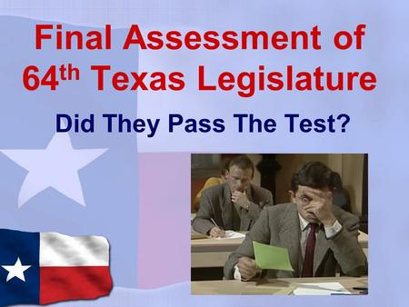 Final Assessment of 64 th Texas Legislature Did They Pass The Test?